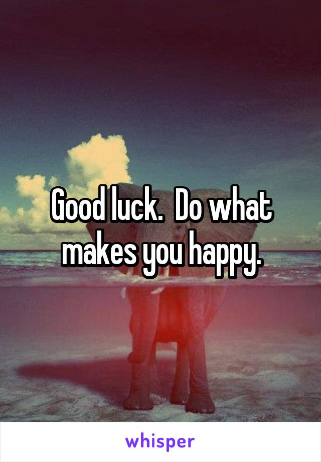Good luck.  Do what makes you happy.