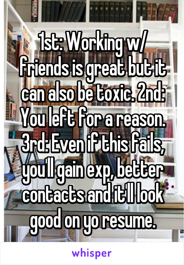 1st: Working w/ friends is great but it can also be toxic. 2nd: You left for a reason. 3rd: Even if this fails, you'll gain exp, better contacts and it'll look good on yo resume.