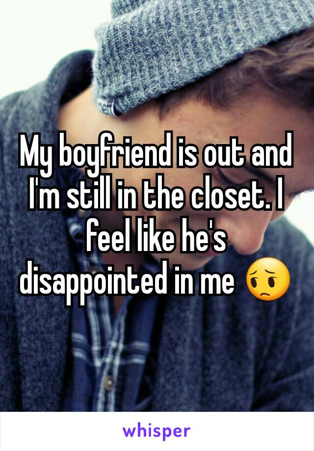 My boyfriend is out and I'm still in the closet. I feel like he's disappointed in me 😔