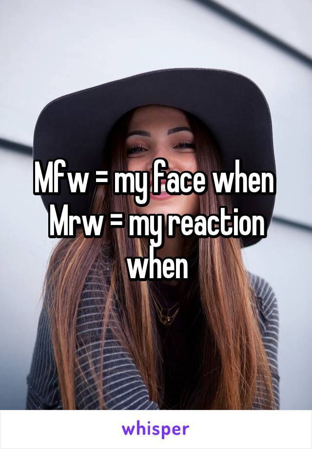 Mfw = my face when  Mrw = my reaction when