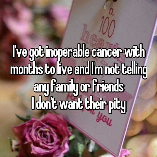 I've got inoperable cancer with months to live and I'm not telling any family or friends I don't want their pity