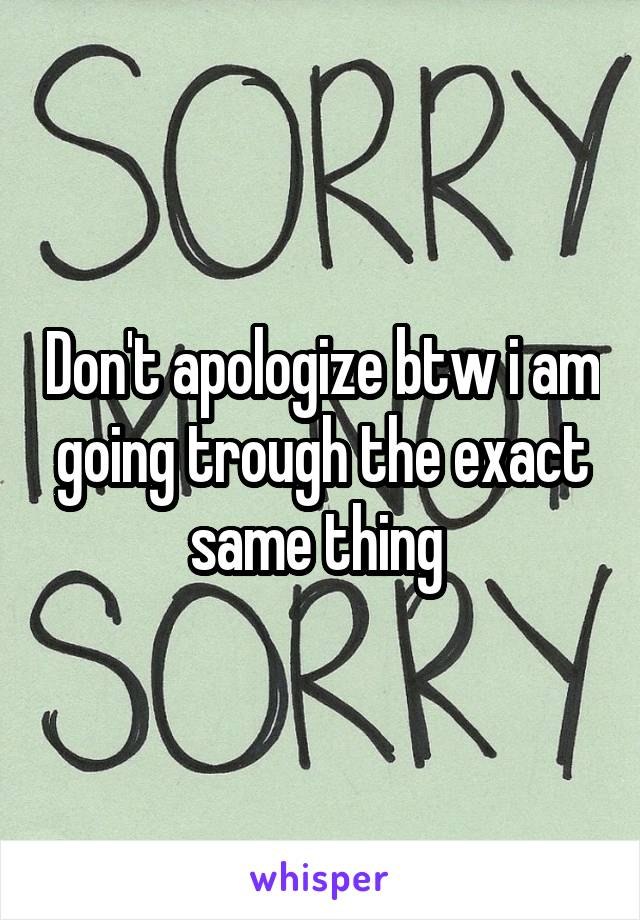 Don't apologize btw i am going trough the exact same thing