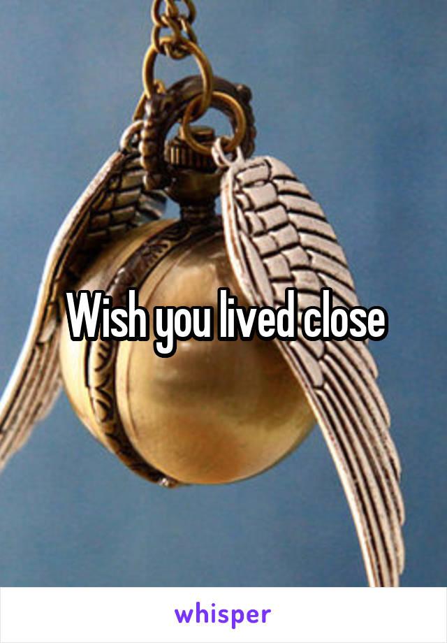 Wish you lived close