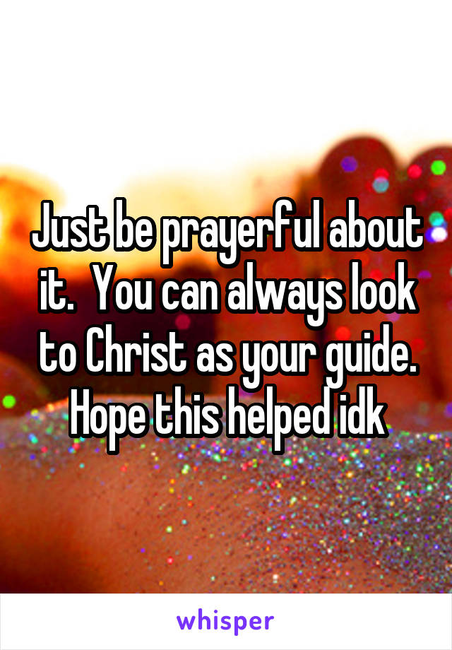 Just be prayerful about it.  You can always look to Christ as your guide. Hope this helped idk
