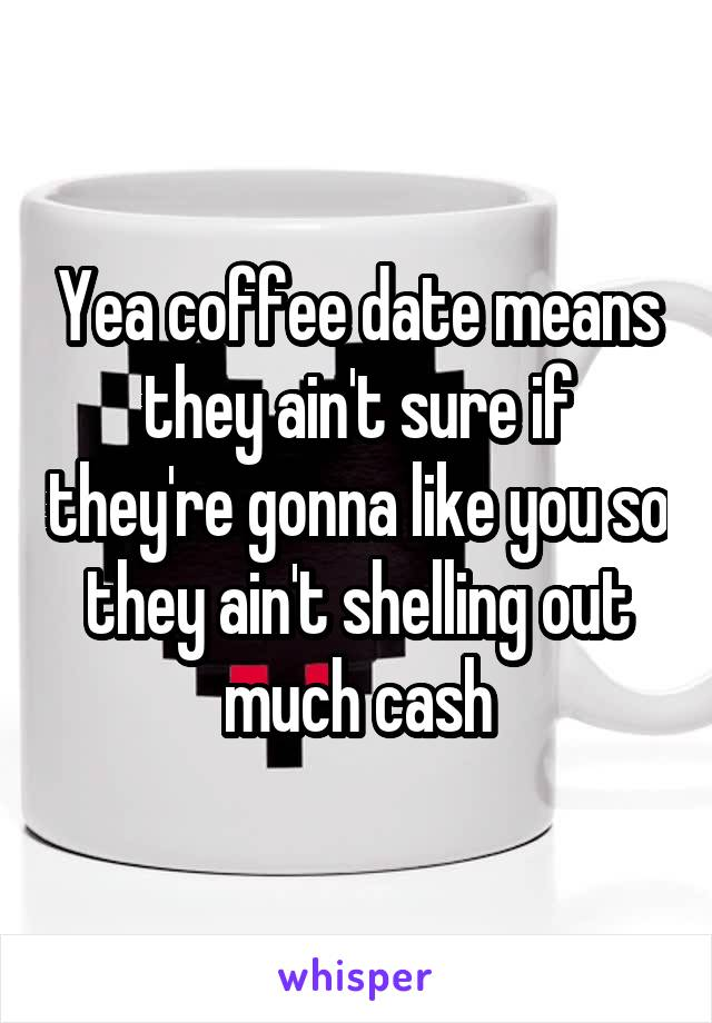 Yea coffee date means they ain't sure if they're gonna like you so they ain't shelling out much cash