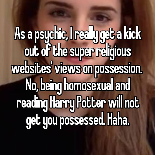 As a psychic, I really get a kick out of the super religious websites' views on possession.  No, being homosexual and reading Harry Potter will not get you possessed. Haha.