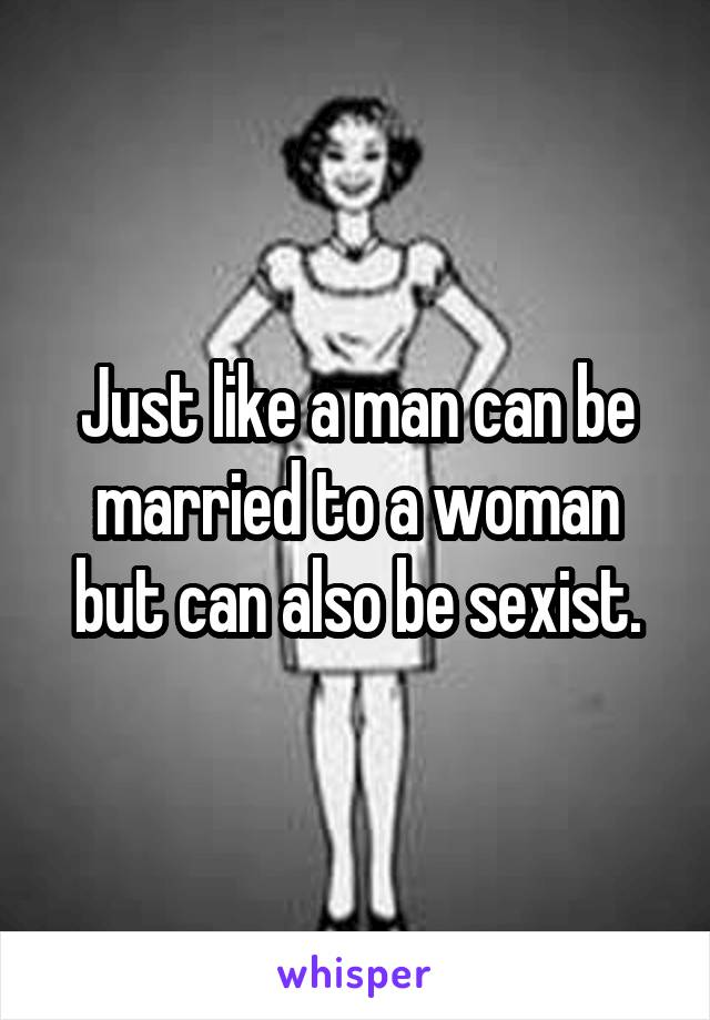 Just like a man can be married to a woman but can also be sexist.