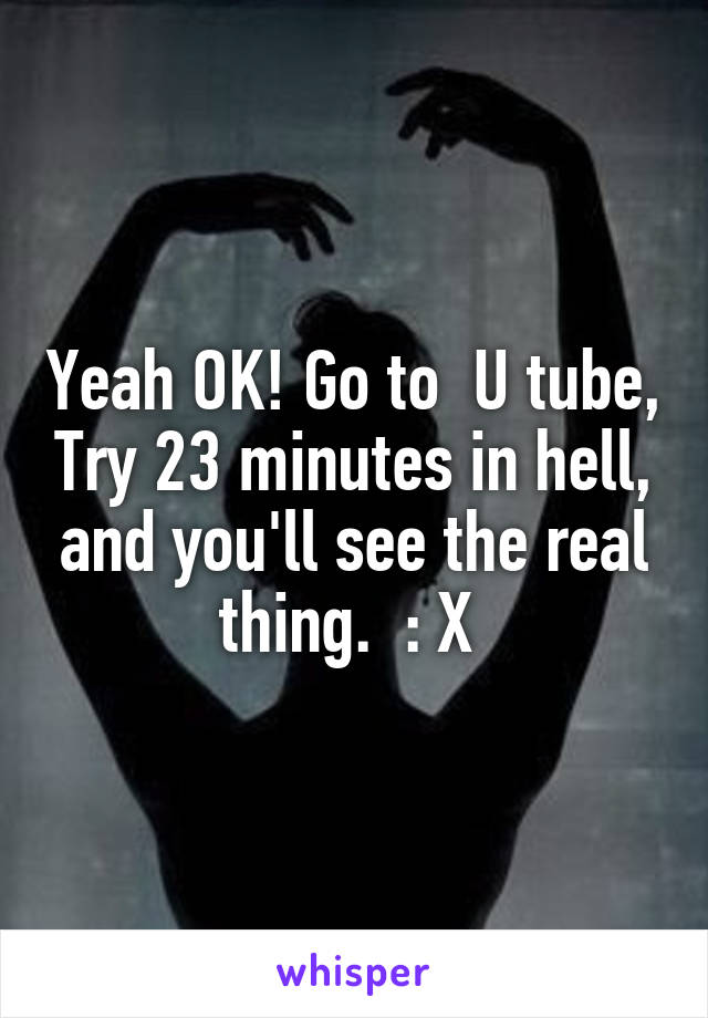 Yeah OK! Go to  U tube, Try 23 minutes in hell, and you'll see the real thing.  : X