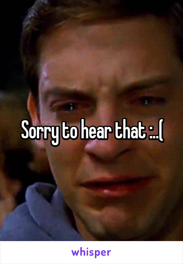 Sorry to hear that :..(