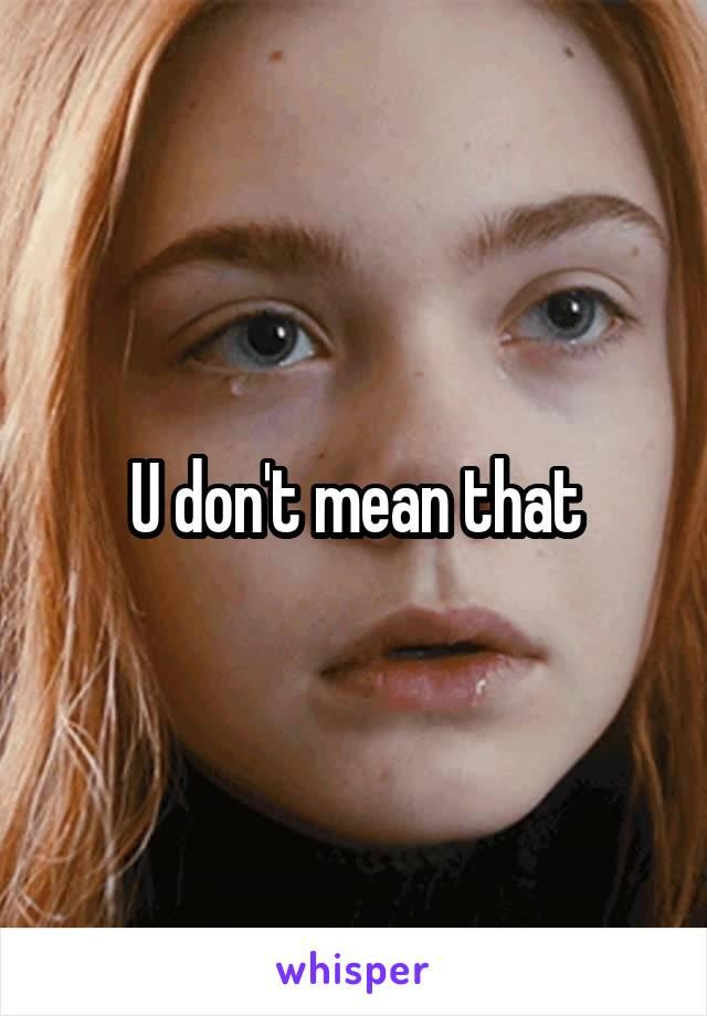 U don't mean that