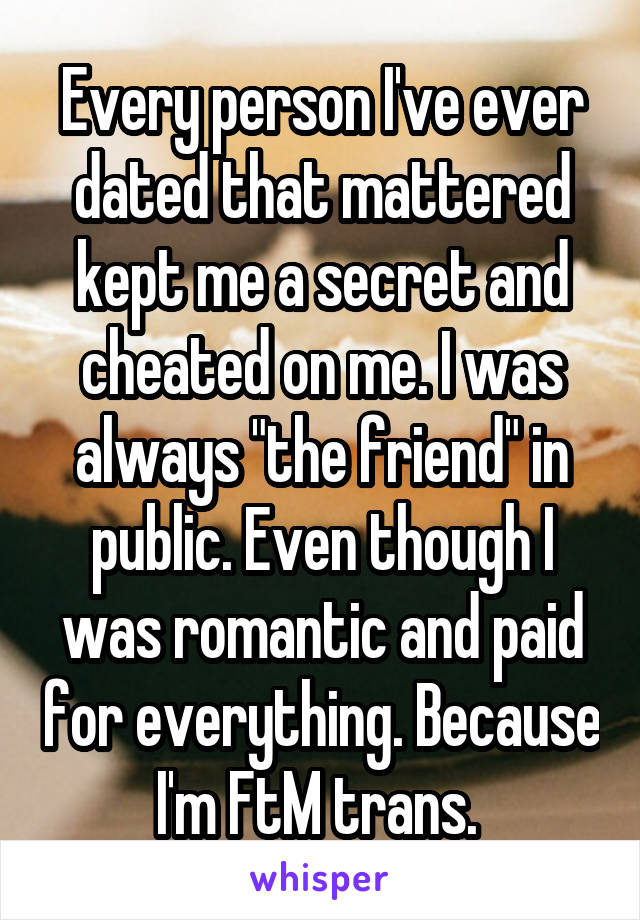 """Every person I've ever dated that mattered kept me a secret and cheated on me. I was always """"the friend"""" in public. Even though I was romantic and paid for everything. Because I'm FtM trans."""