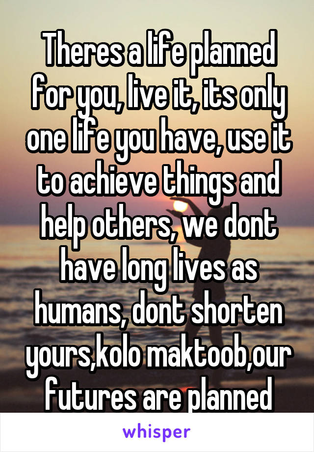 Theres a life planned for you, live it, its only one life you have, use it to achieve things and help others, we dont have long lives as humans, dont shorten yours,kolo maktoob,our futures are planned