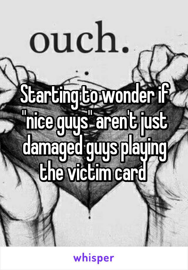 "Starting to wonder if ""nice guys"" aren't just damaged guys playing the victim card"