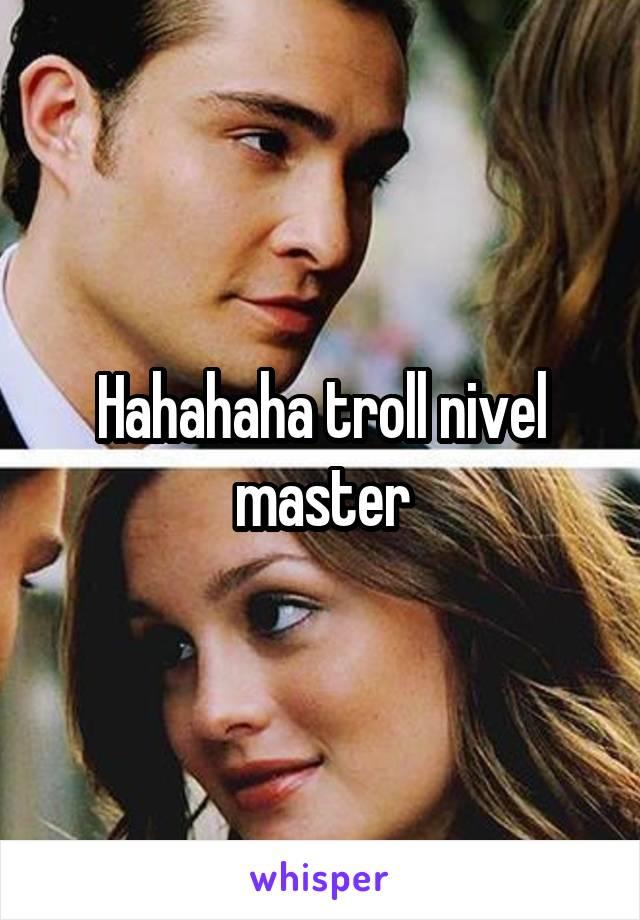 Hahahaha troll nivel master