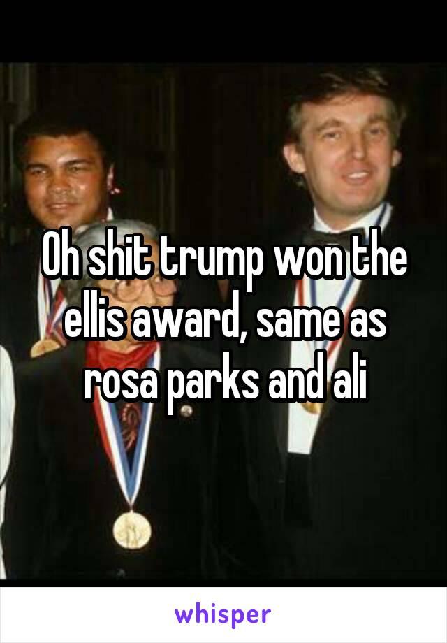 Oh Shit Trump Won The Ellis Award Same As Rosa Parks And Ali