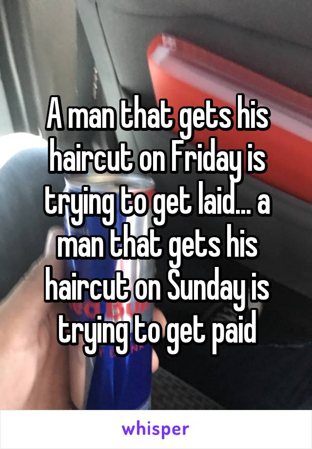 A man that gets his haircut on Friday is trying to get laid... a man that gets his haircut on Sunday is trying to get paid