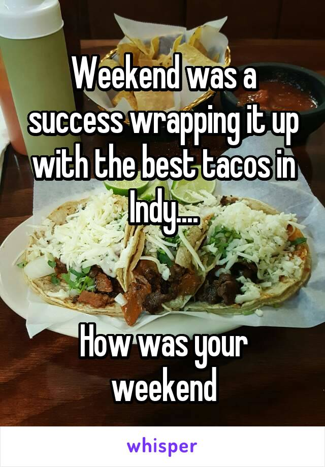 Weekend was a success wrapping it up with the best tacos in Indy....   How was your weekend
