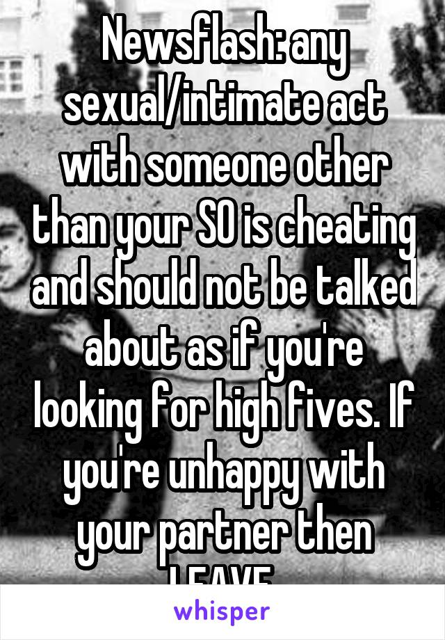 Newsflash: any sexual/intimate act with someone other than your SO is cheating and should not be talked about as if you're looking for high fives. If you're unhappy with your partner then LEAVE.