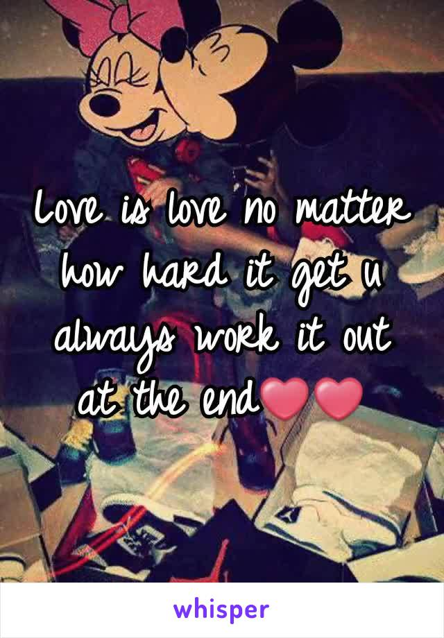 Love is love no matter how hard it get u always work it out at the end❤❤
