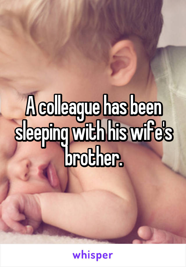A colleague has been sleeping with his wife's brother.
