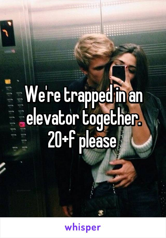 We're trapped in an elevator together. 20+f please
