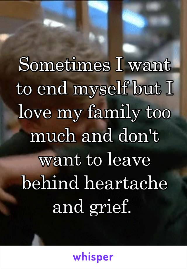 Sometimes I want to end myself but I love my family too much and don't want to leave behind heartache and grief.