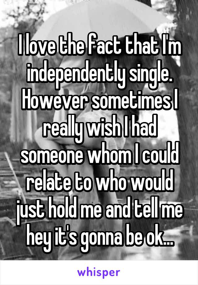 I love the fact that I'm independently single. However sometimes I really wish I had someone whom I could relate to who would just hold me and tell me hey it's gonna be ok...