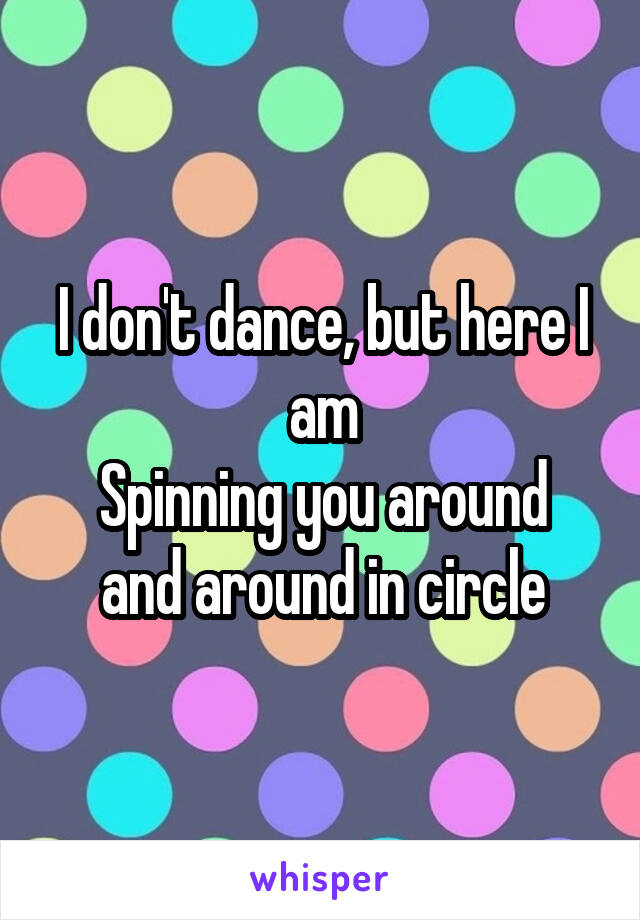 I don't dance, but here I am Spinning you around and around in circle