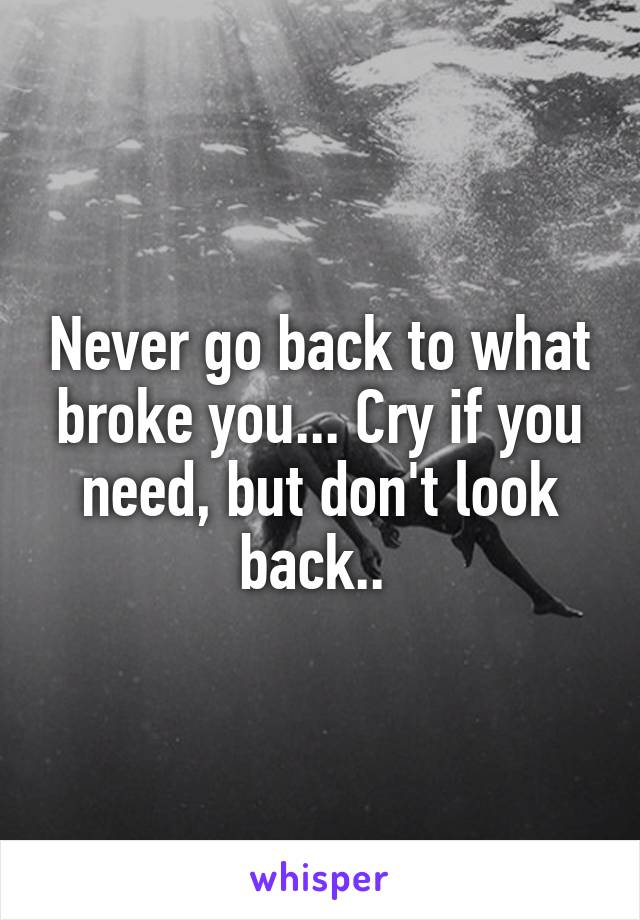 Never go back to what broke you... Cry if you need, but don't look back..
