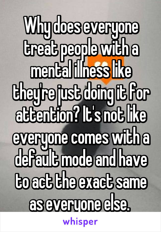 Why does everyone treat people with a mental illness like they're just doing it for attention? It's not like everyone comes with a default mode and have to act the exact same as everyone else.