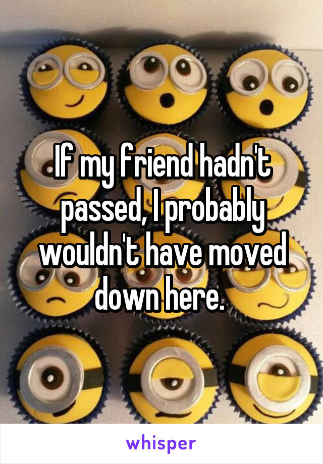 If my friend hadn't passed, I probably wouldn't have moved down here.