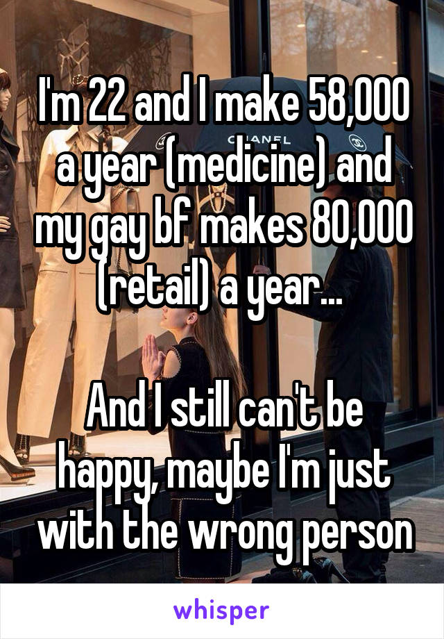 I'm 22 and I make 58,000 a year (medicine) and my gay bf makes 80,000 (retail) a year...   And I still can't be happy, maybe I'm just with the wrong person