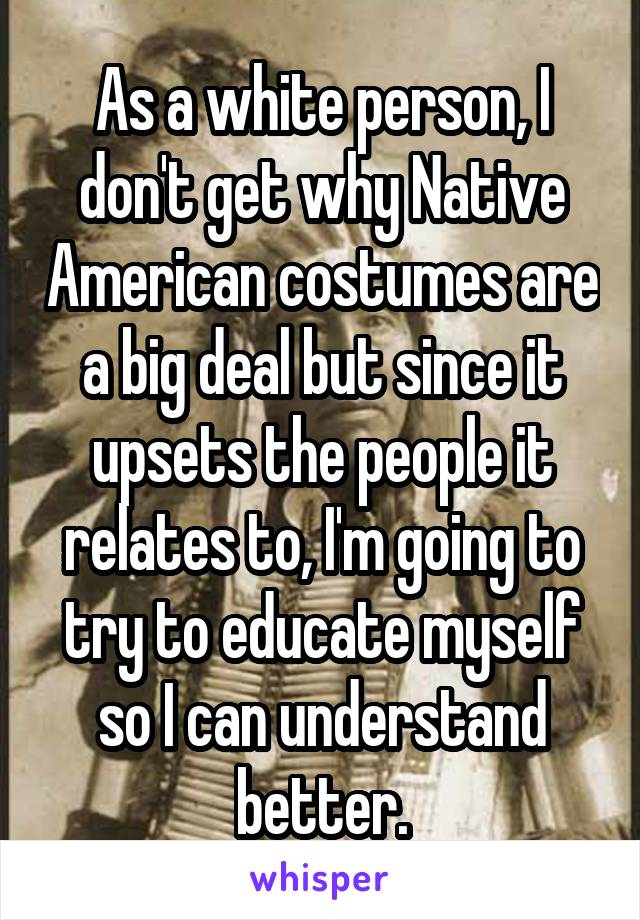 As a white person, I don't get why Native American costumes are a big deal but since it upsets the people it relates to, I'm going to try to educate myself so I can understand better.
