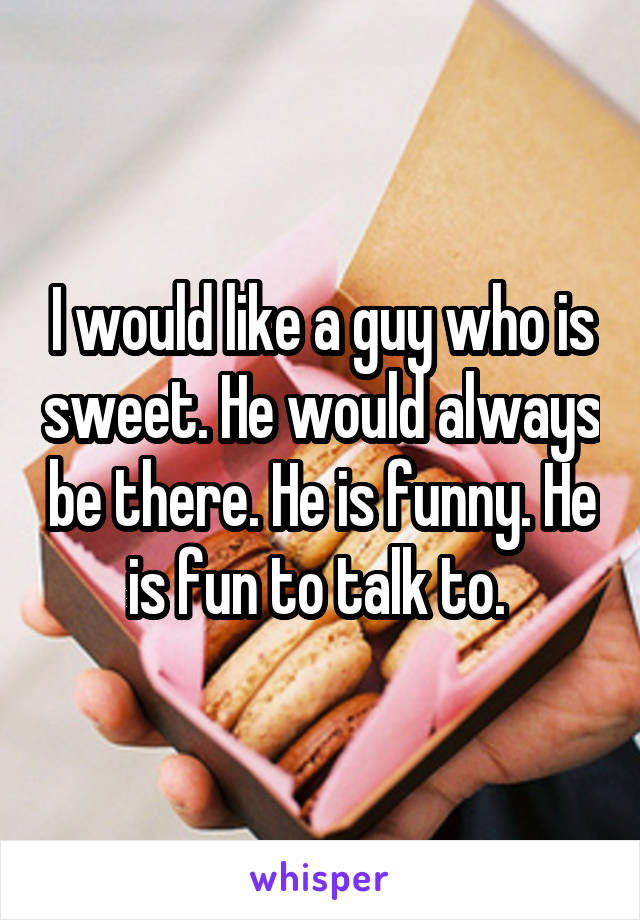 I would like a guy who is sweet. He would always be there. He is funny. He is fun to talk to.