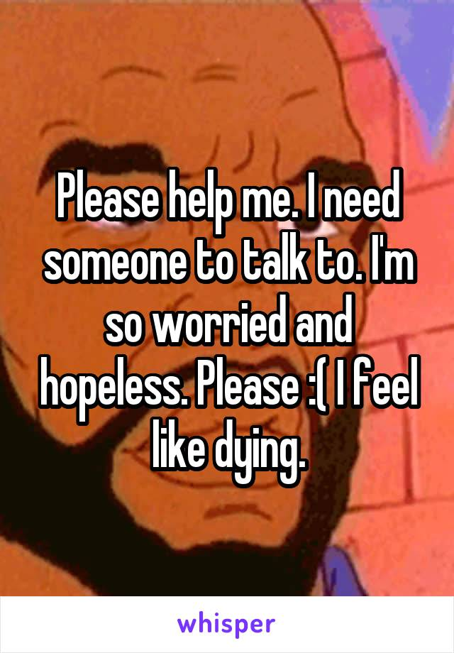 Please help me. I need someone to talk to. I'm so worried and hopeless. Please :( I feel like dying.
