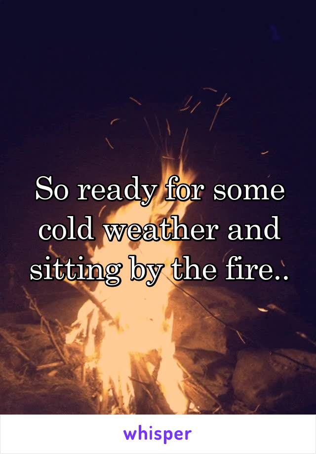 So ready for some cold weather and sitting by the fire..