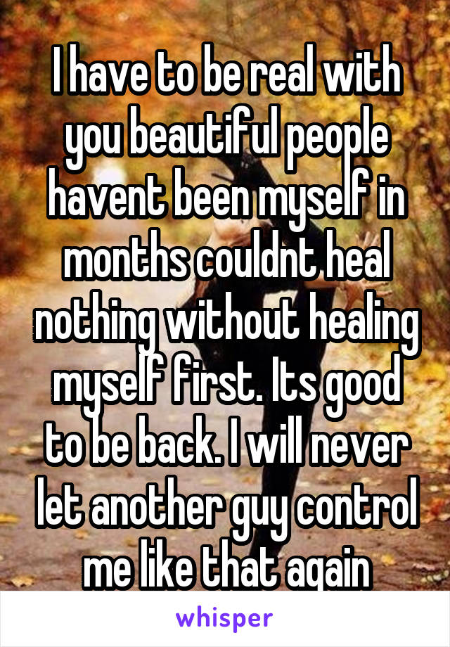 I have to be real with you beautiful people havent been myself in months couldnt heal nothing without healing myself first. Its good to be back. I will never let another guy control me like that again
