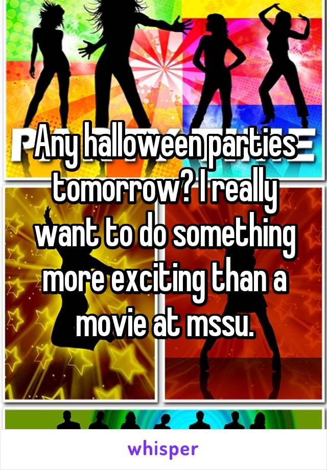 Any halloween parties tomorrow? I really want to do something more exciting than a movie at mssu.