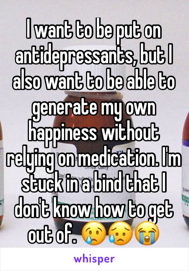 I want to be put on antidepressants, but I also want to be able to generate my own happiness without relying on medication. I'm stuck in a bind that I don't know how to get out of. 😢😥😭
