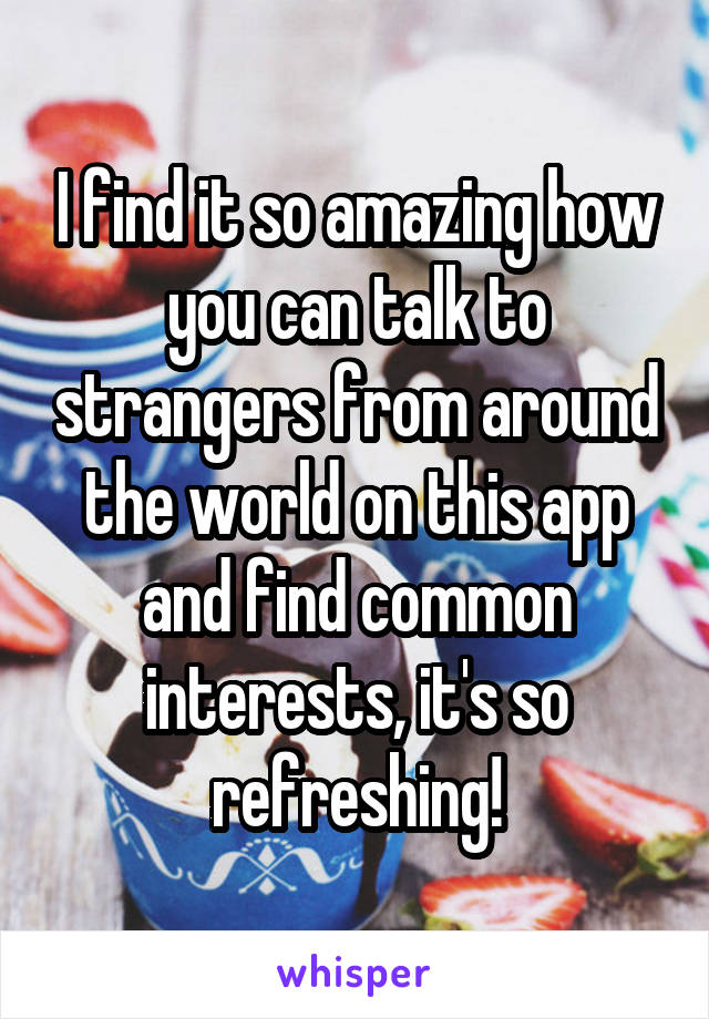 I find it so amazing how you can talk to strangers from around the world on this app and find common interests, it's so refreshing!