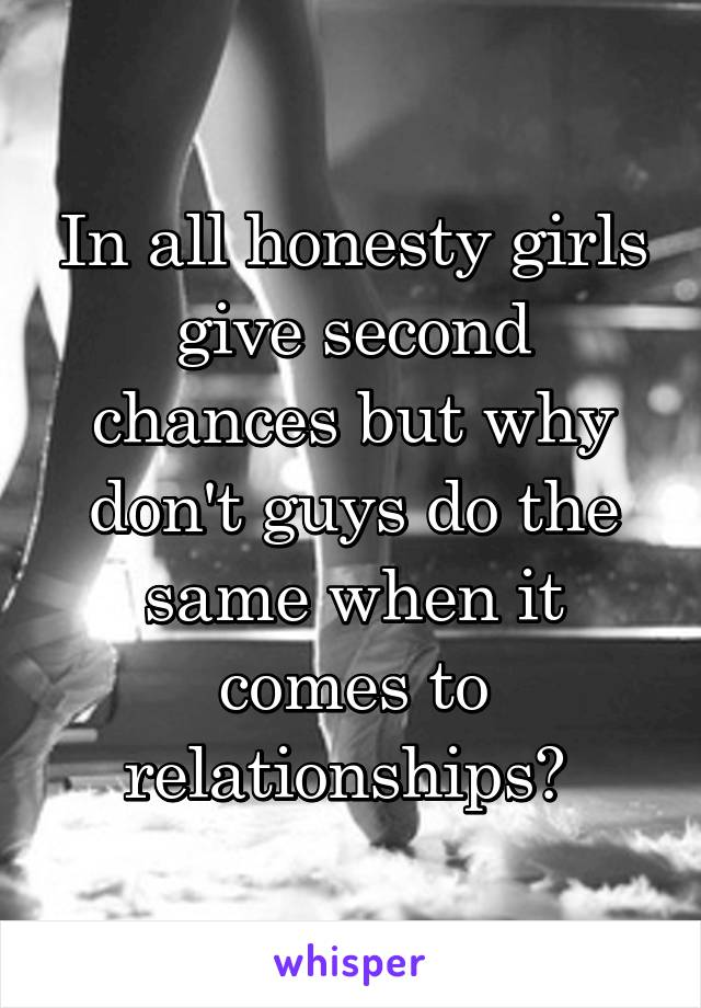 In all honesty girls give second chances but why don't guys do the same when it comes to relationships?