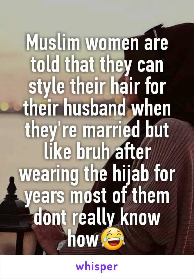 Muslim women are told that they can style their hair for their husband when they're married but like bruh after wearing the hijab for years most of them dont really know how😂