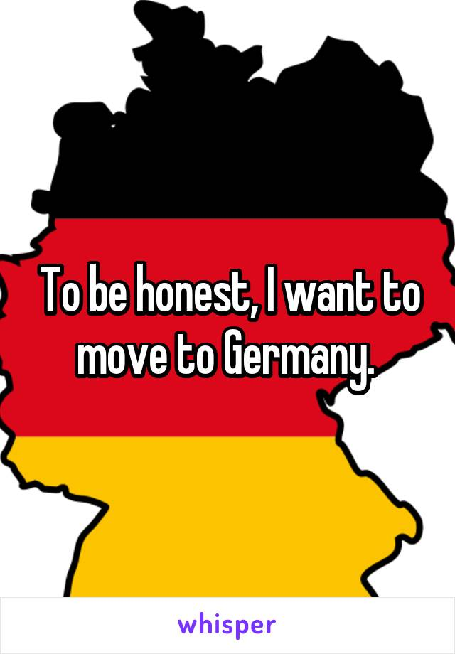 To be honest, I want to move to Germany.