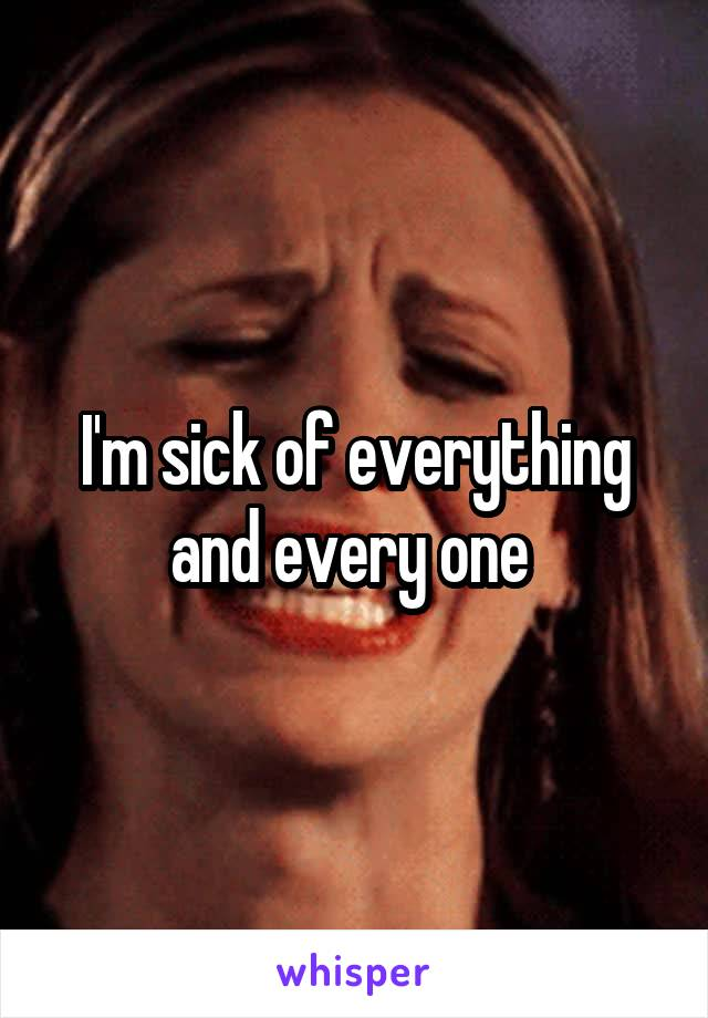 I'm sick of everything and every one