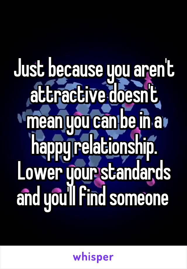 Just because you aren't attractive doesn't mean you can be in a happy relationship. Lower your standards and you'll find someone