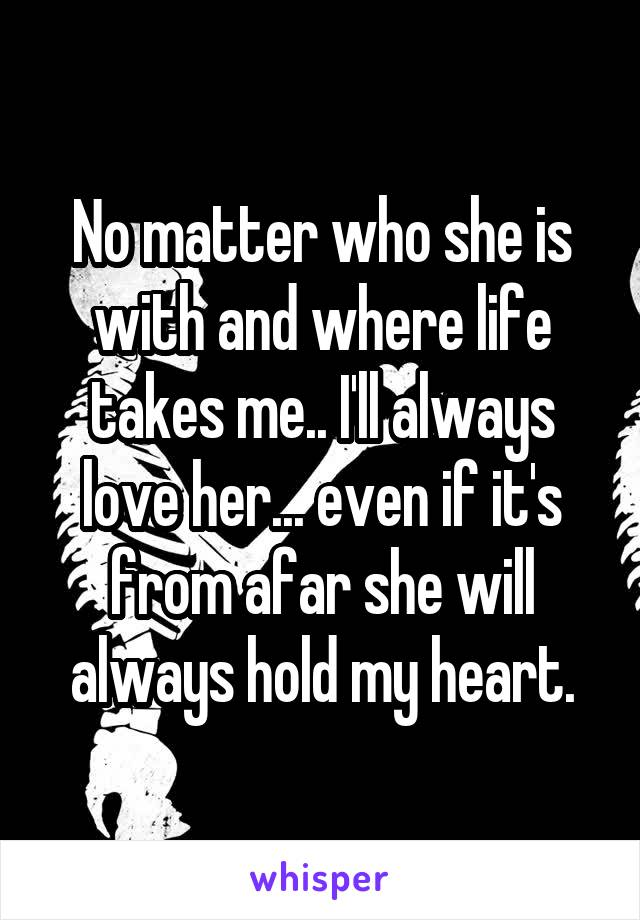 No matter who she is with and where life takes me.. I'll always love her... even if it's from afar she will always hold my heart.