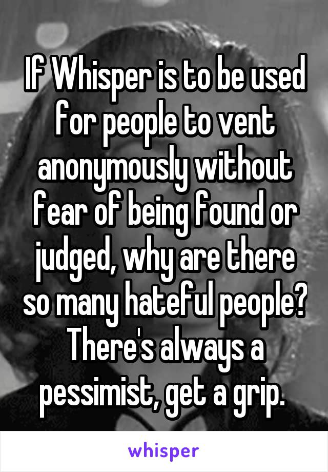 If Whisper is to be used for people to vent anonymously without fear of being found or judged, why are there so many hateful people? There's always a pessimist, get a grip.