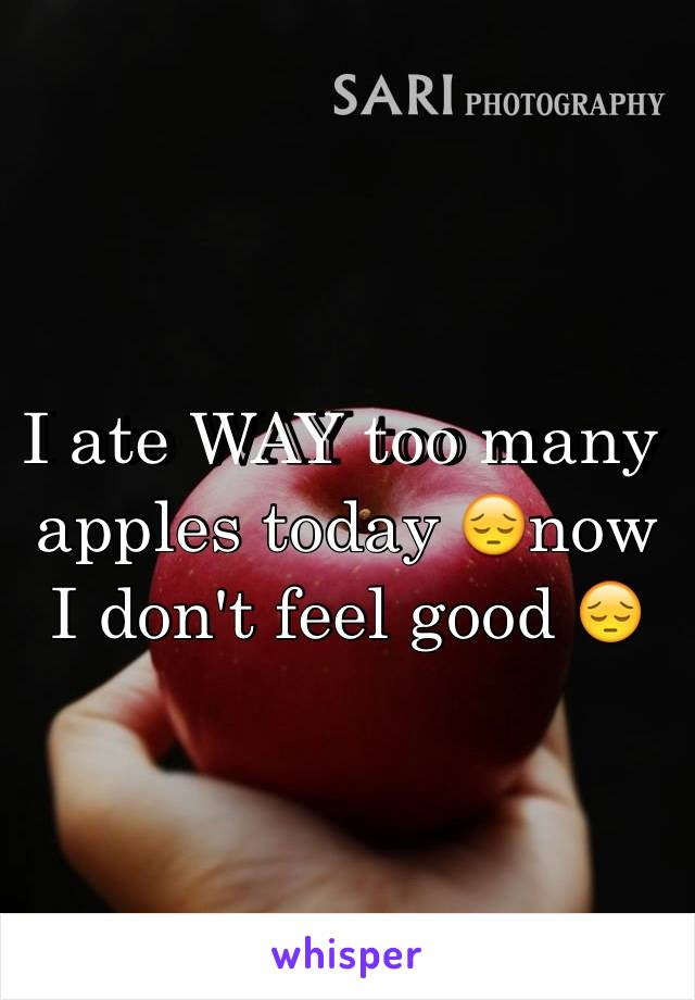 I ate WAY too many apples today 😔now I don't feel good 😔