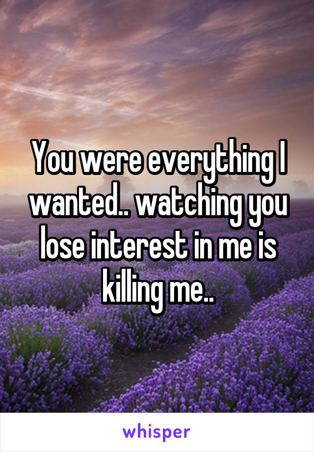 You were everything I wanted.. watching you lose interest in me is killing me..