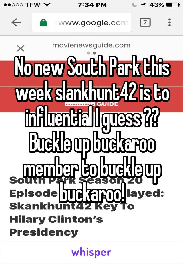 No new South Park this week slankhunt42 is to influential I guess ?? Buckle up buckaroo member to buckle up buckaroo!